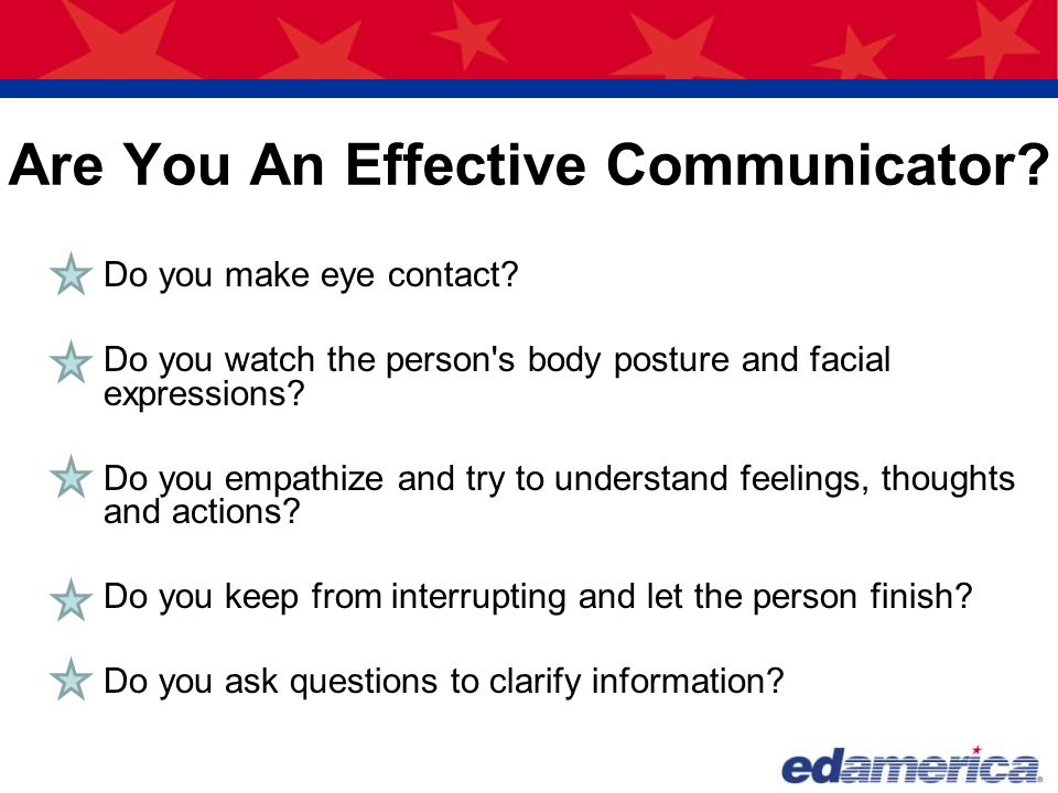Are You An Effective Communicator? Do you make eye contact? Do you watch the person's body posture and facial expressions? Do you empathize and try to