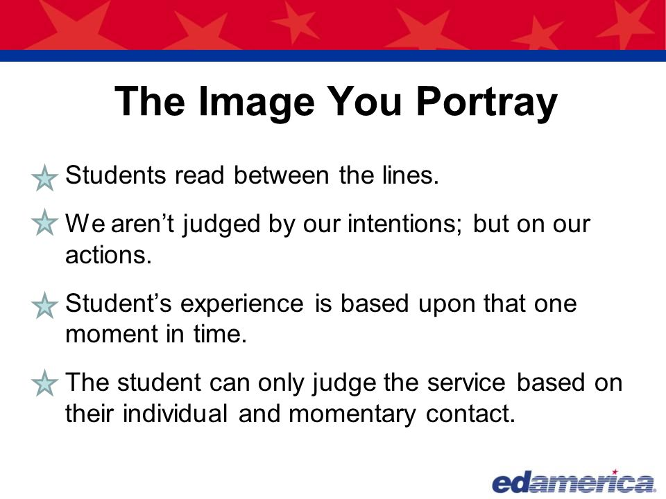 The Image You Portray Students read between the lines. We aren't judged by our intentions; but on our actions. Student's experience is based upon that