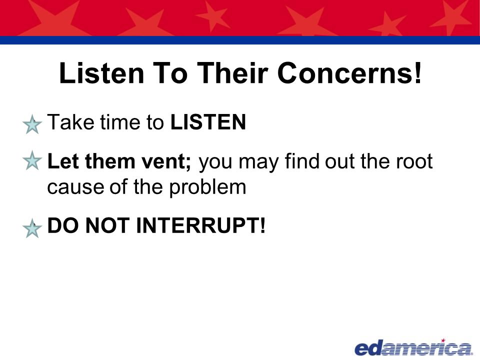 Listen To Their Concerns! Take time to LISTEN Let them vent; you may find out the root cause of the problem DO NOT INTERRUPT!