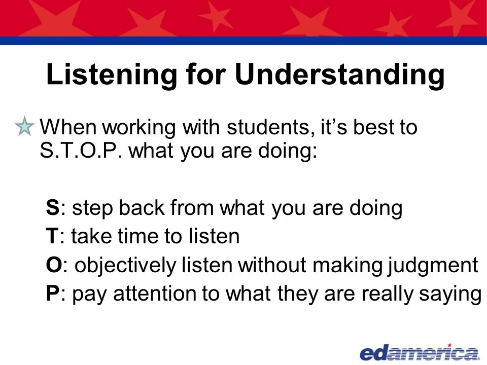 Listening for Understanding When working with students, it's best to S.T.O.P. what you are doing: S: step back from what you are doing T: take time to