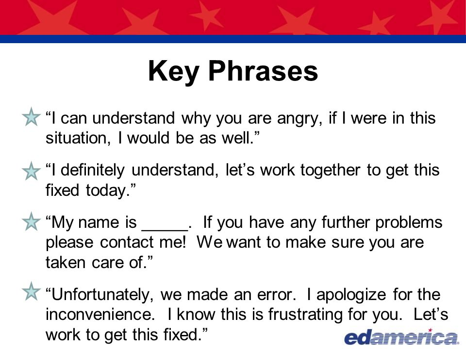 """Key Phrases """"I can understand why you are angry, if I were in this situation, I would be as well."""" """"I definitely understand, let's work together to ge"""