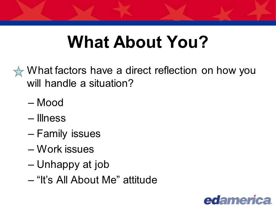 What About You? What factors have a direct reflection on how you will handle a situation? –Mood –Illness –Family issues –Work issues –Unhappy at job –