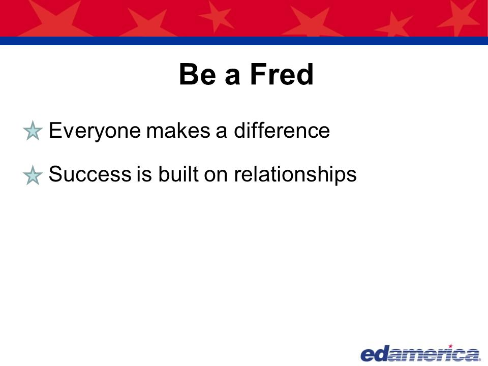 Fred believed that excellence and quality should be the goals of every person in any business or profession. What kind of difference did I make? Why Be a Fred?