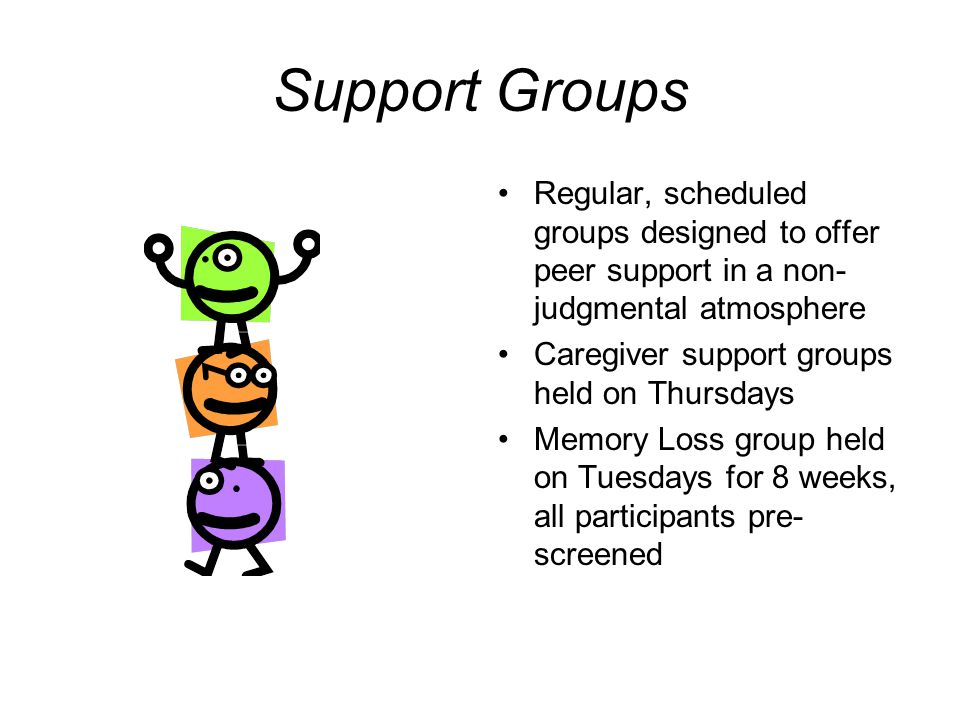Support Groups Regular, scheduled groups designed to offer peer support in a non- judgmental atmosphere Caregiver support groups held on Thursdays Memory Loss group held on Tuesdays for 8 weeks, all participants pre- screened