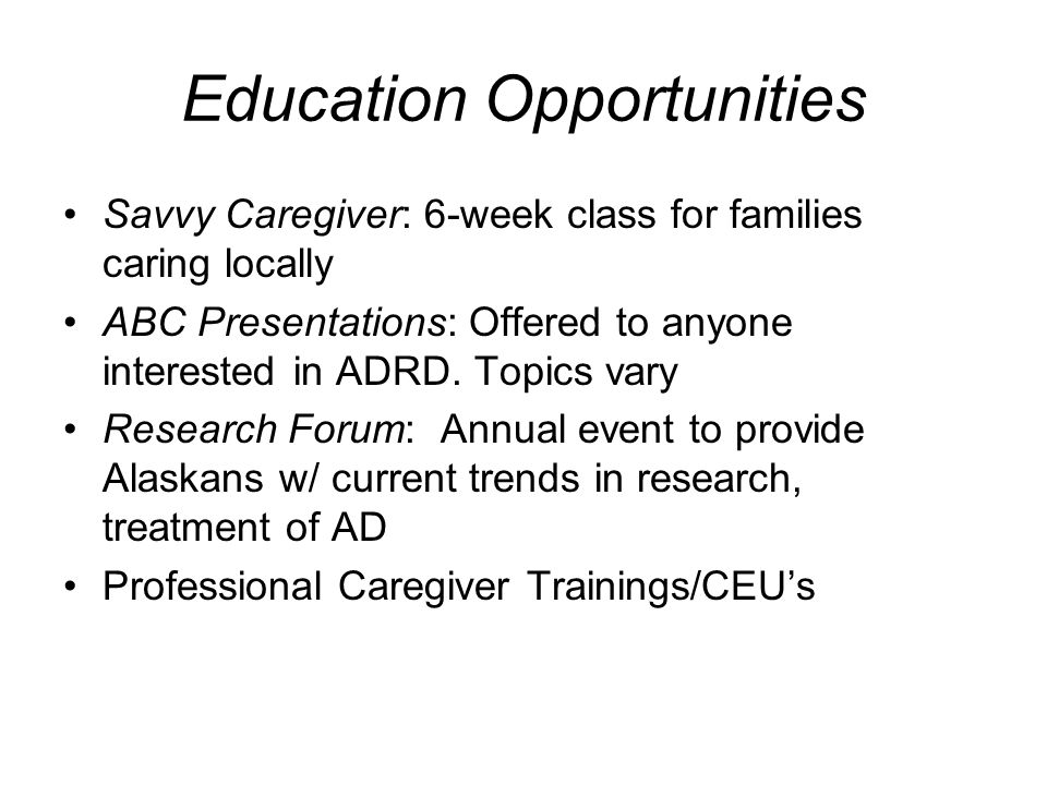 Education Opportunities Savvy Caregiver: 6-week class for families caring locally ABC Presentations: Offered to anyone interested in ADRD.