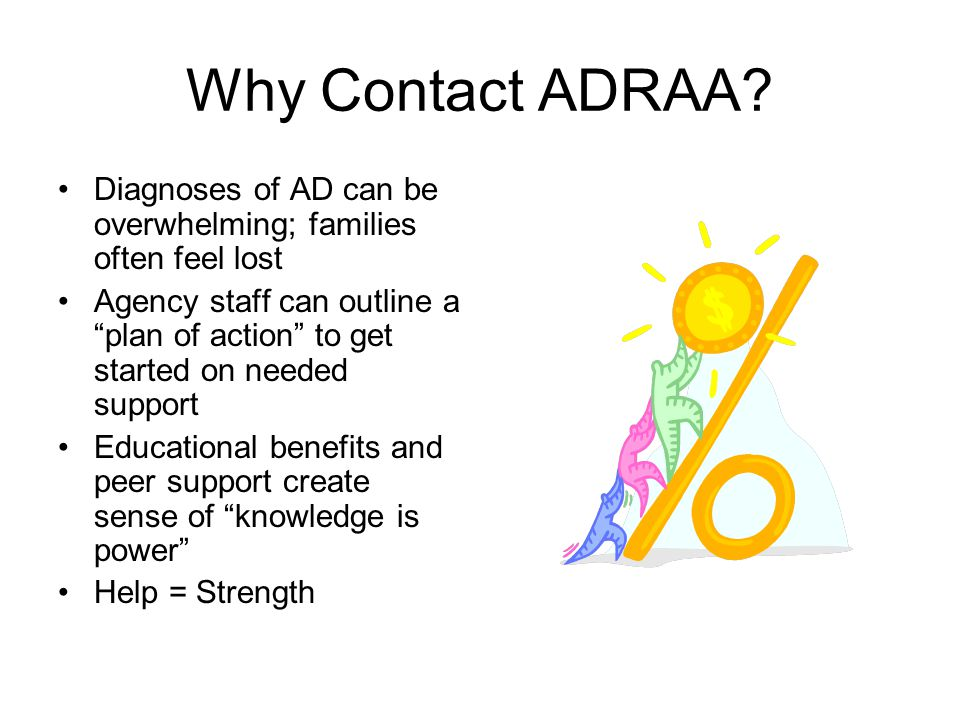 """Why Contact ADRAA? Diagnoses of AD can be overwhelming; families often feel lost Agency staff can outline a """"plan of action"""" to get started on needed"""