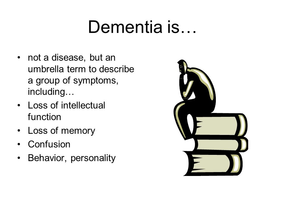 Dementia is… not a disease, but an umbrella term to describe a group of symptoms, including… Loss of intellectual function Loss of memory Confusion Behavior, personality