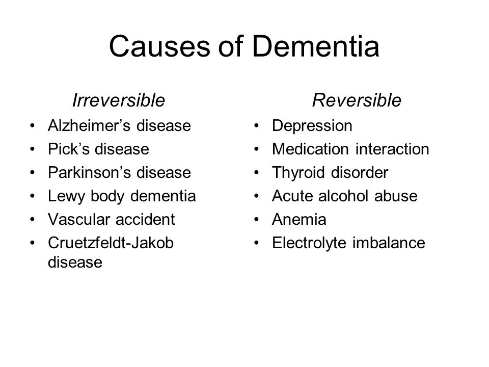 Causes of Dementia Irreversible Alzheimer's disease Pick's disease Parkinson's disease Lewy body dementia Vascular accident Cruetzfeldt-Jakob disease Reversible Depression Medication interaction Thyroid disorder Acute alcohol abuse Anemia Electrolyte imbalance