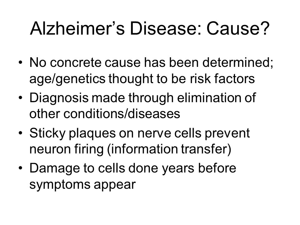 Alzheimer's Disease: Cause? No concrete cause has been determined; age/genetics thought to be risk factors Diagnosis made through elimination of other