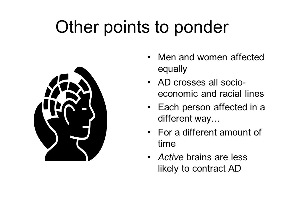 Other points to ponder Men and women affected equally AD crosses all socio- economic and racial lines Each person affected in a different way… For a different amount of time Active brains are less likely to contract AD