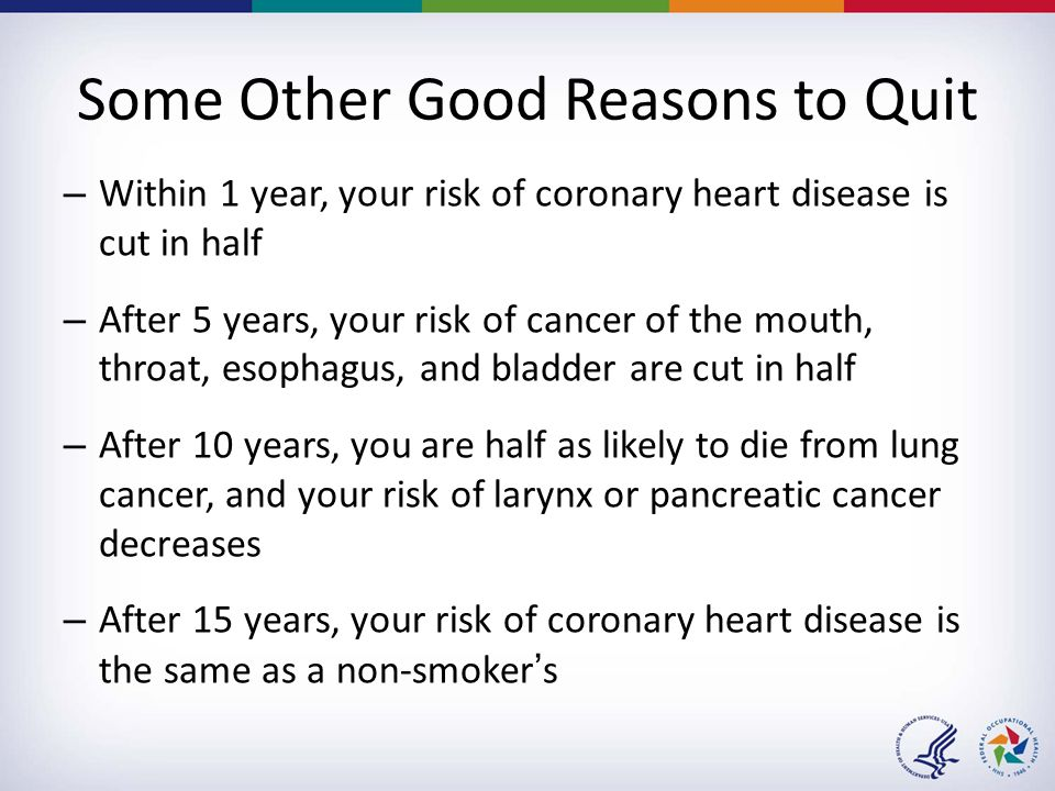 Some Other Good Reasons to Quit – Within 1 year, your risk of coronary heart disease is cut in half – After 5 years, your risk of cancer of the mouth,