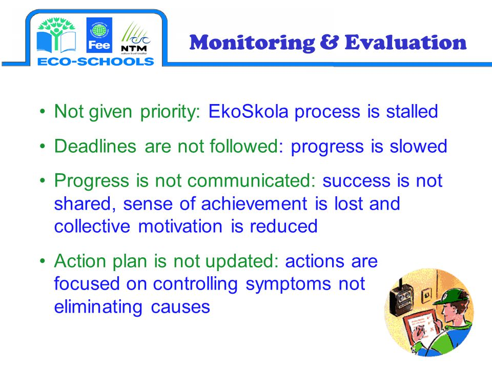 Monitoring & Evaluation Not given priority: EkoSkola process is stalled Deadlines are not followed: progress is slowed Progress is not communicated: success is not shared, sense of achievement is lost and collective motivation is reduced Action plan is not updated: actions are focused on controlling symptoms not eliminating causes