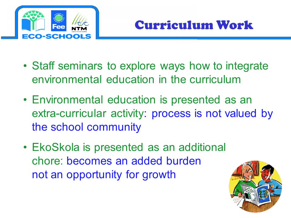 Curriculum Work Staff seminars to explore ways how to integrate environmental education in the curriculum Environmental education is presented as an extra-curricular activity: process is not valued by the school community EkoSkola is presented as an additional chore: becomes an added burden not an opportunity for growth