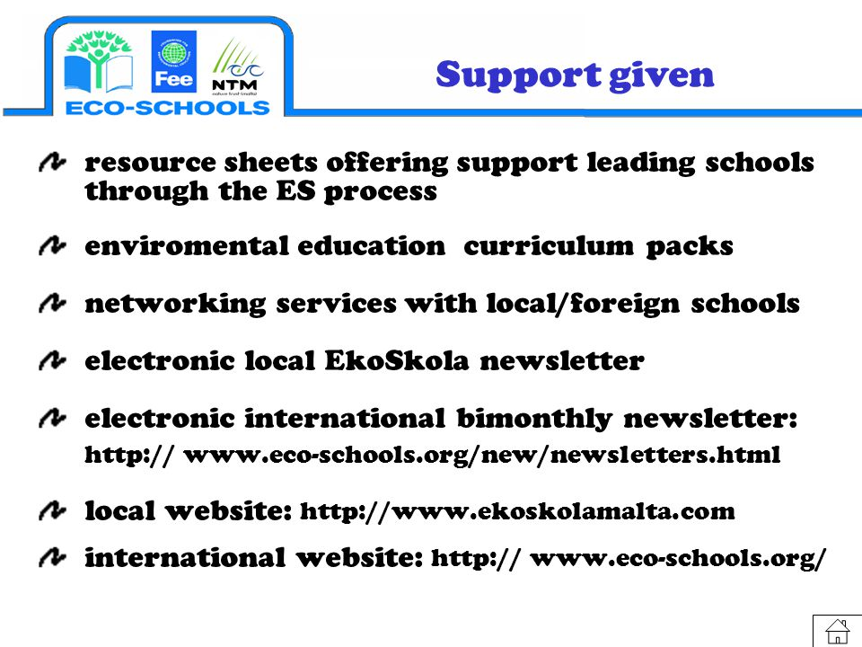Support given resource sheets offering support leading schools through the ES process enviromental education curriculum packs networking services with local/foreign schools electronic local EkoSkola newsletter electronic international bimonthly newsletter: http:// www.eco-schools.org/new/newsletters.html local website: http://www.ekoskolamalta.com international website: http:// www.eco-schools.org/
