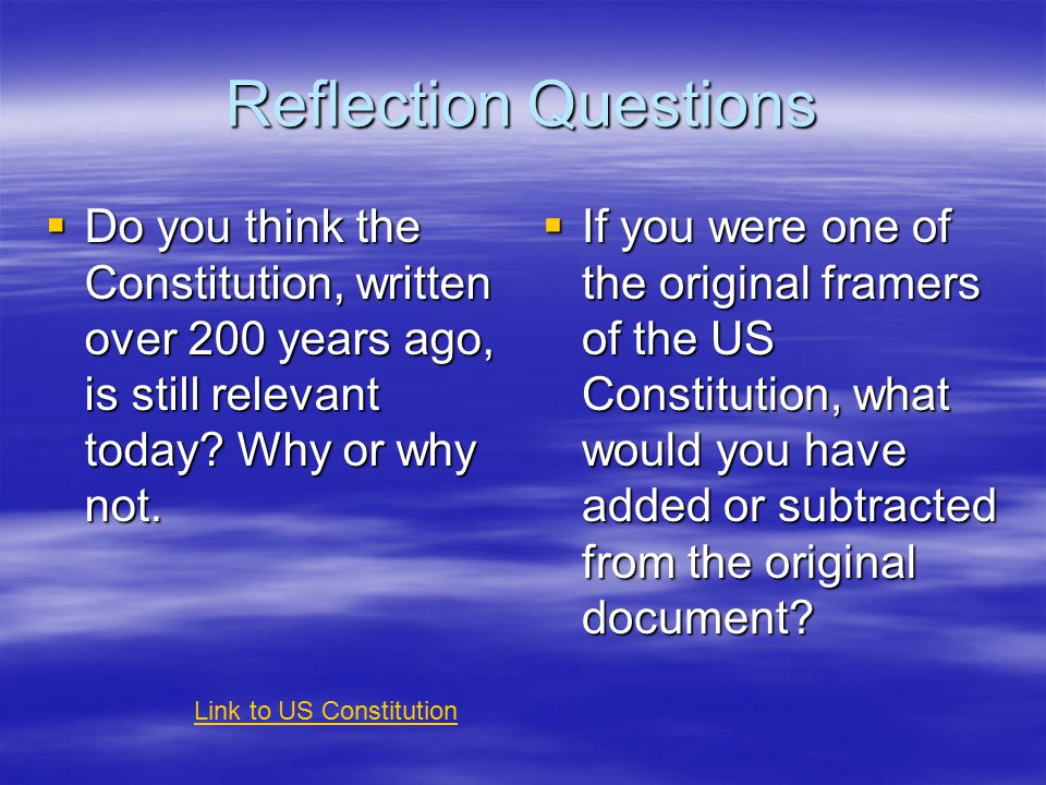 Reflection Questions  Do you think the Constitution, written over 200 years ago, is still relevant today.