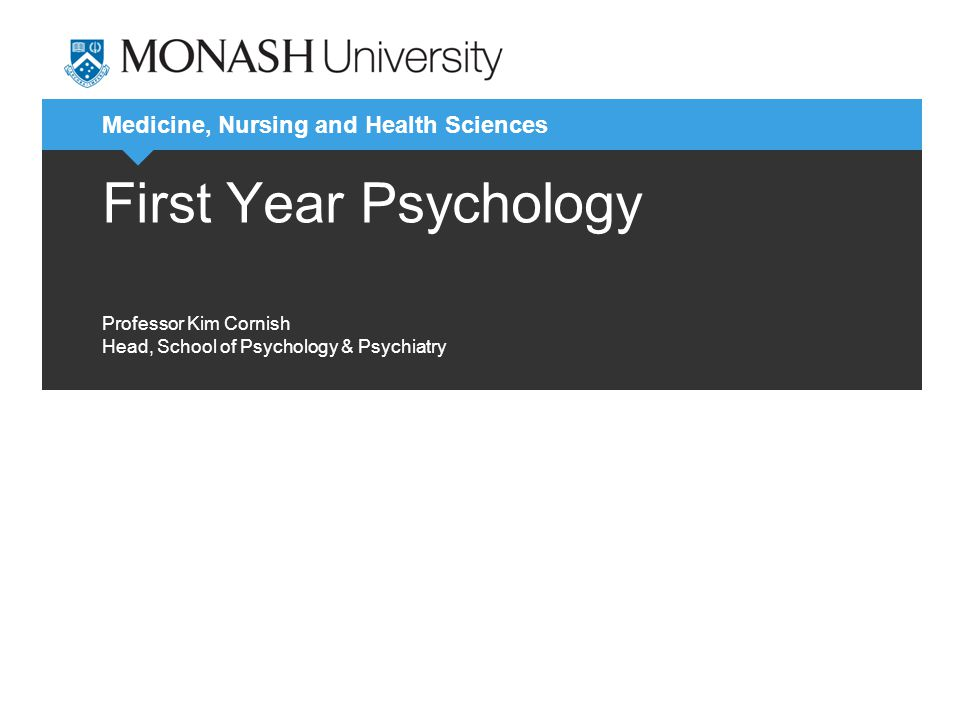 Medicine, Nursing and Health Sciences First Year Psychology Professor Kim Cornish Head, School of Psychology & Psychiatry