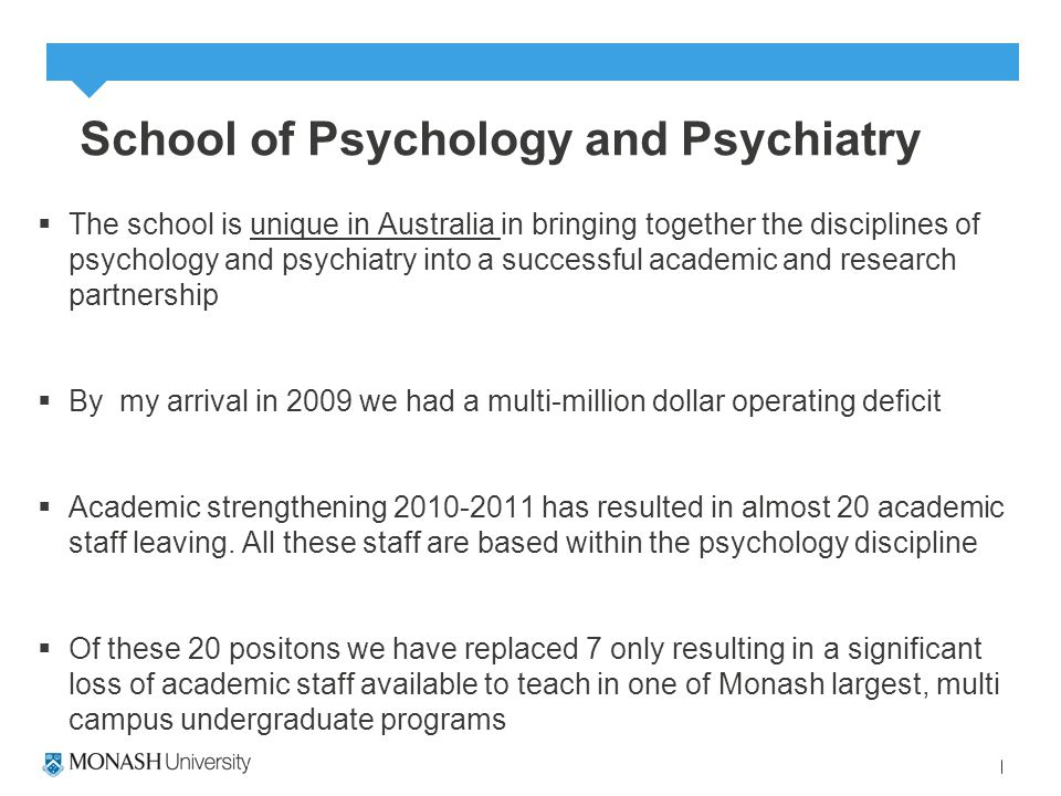 School of Psychology and Psychiatry  The school is unique in Australia in bringing together the disciplines of psychology and psychiatry into a successful academic and research partnership  By my arrival in 2009 we had a multi-million dollar operating deficit  Academic strengthening 2010-2011 has resulted in almost 20 academic staff leaving.