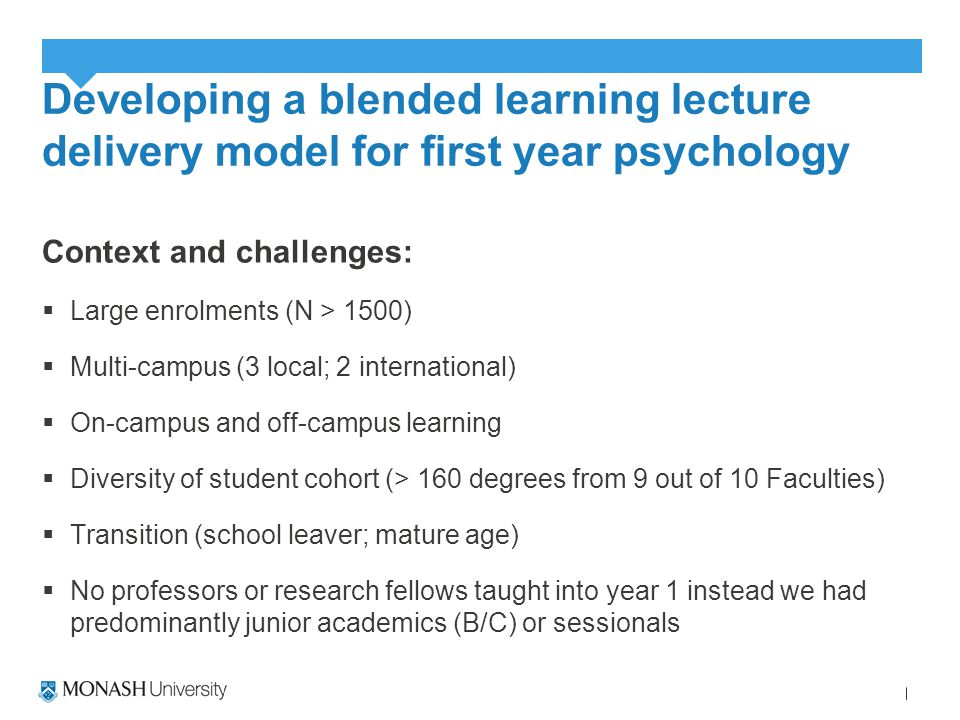 Developing a blended learning lecture delivery model for first year psychology Context and challenges:  Large enrolments (N > 1500)  Multi-campus (3 local; 2 international)  On-campus and off-campus learning  Diversity of student cohort (> 160 degrees from 9 out of 10 Faculties)  Transition (school leaver; mature age)  No professors or research fellows taught into year 1 instead we had predominantly junior academics (B/C) or sessionals