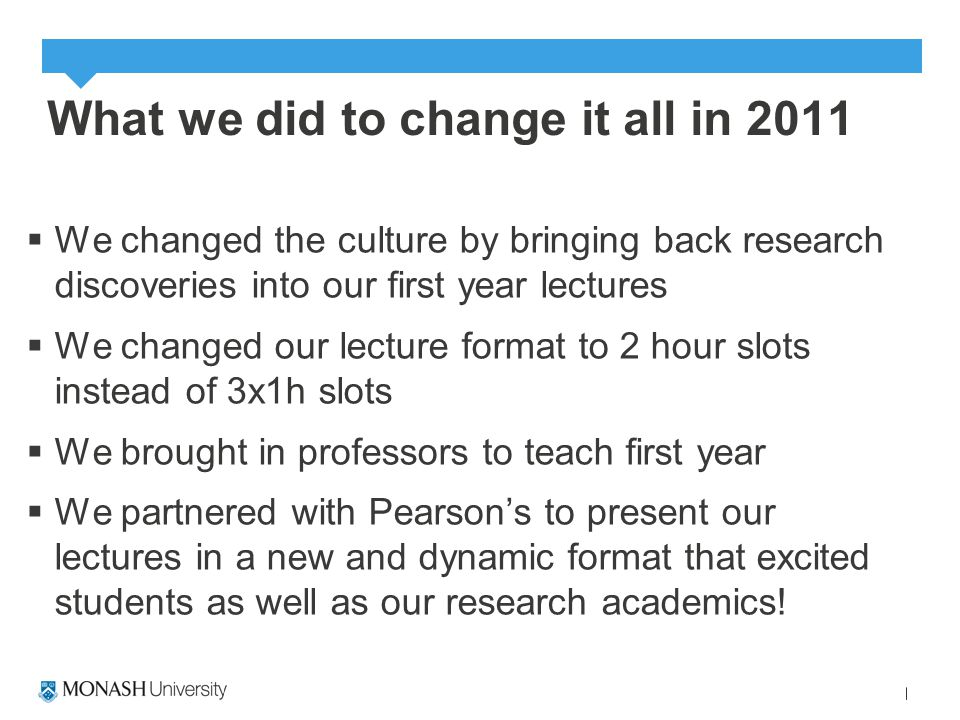 What we did to change it all in 2011  We changed the culture by bringing back research discoveries into our first year lectures  We changed our lecture format to 2 hour slots instead of 3x1h slots  We brought in professors to teach first year  We partnered with Pearson's to present our lectures in a new and dynamic format that excited students as well as our research academics!