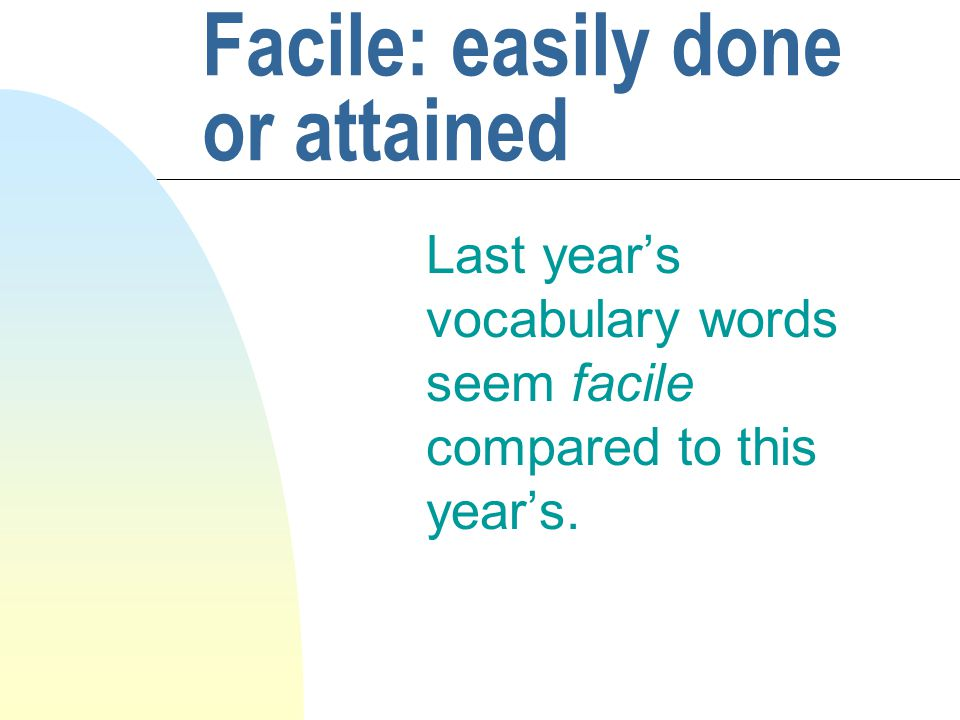 Facile: easily done or attained Last year's vocabulary words seem facile compared to this year's.