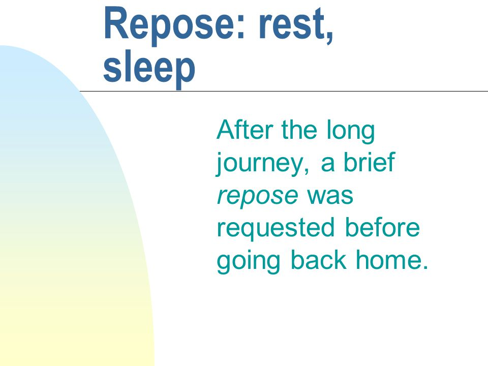 Repose: rest, sleep After the long journey, a brief repose was requested before going back home.