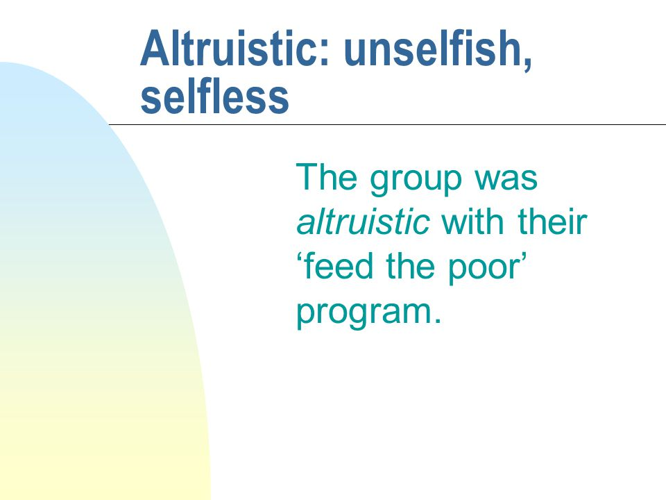 Altruistic: unselfish, selfless The group was altruistic with their 'feed the poor' program.