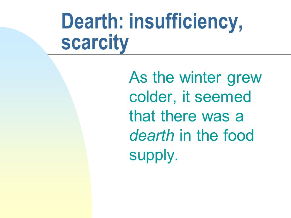 Dearth: insufficiency, scarcity As the winter grew colder, it seemed that there was a dearth in the food supply.