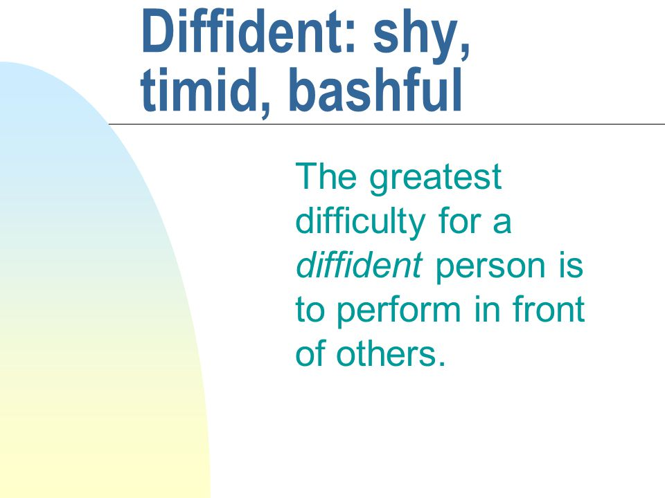 Diffident: shy, timid, bashful The greatest difficulty for a diffident person is to perform in front of others.