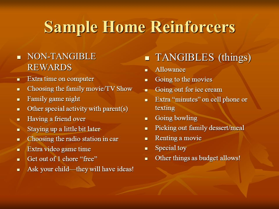 Sample Home Reinforcers NON-TANGIBLE REWARDS NON-TANGIBLE REWARDS Extra time on computer Extra time on computer Choosing the family movie/TV Show Choosing the family movie/TV Show Family game night Family game night Other special activity with parent(s) Other special activity with parent(s) Having a friend over Having a friend over Staying up a little bit later Staying up a little bit later Choosing the radio station in car Choosing the radio station in car Extra video game time Extra video game time Get out of 1 chore free Get out of 1 chore free Ask your child—they will have ideas.