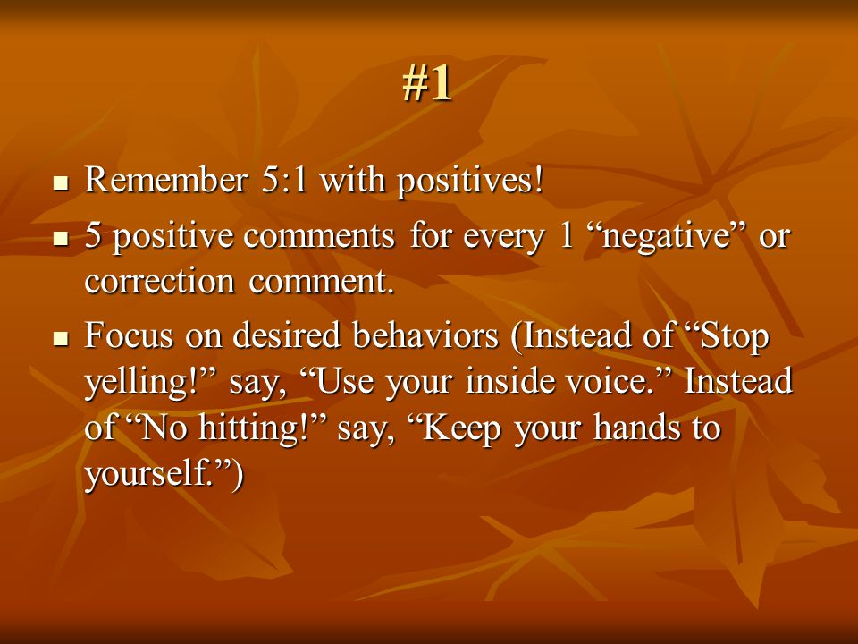 #1 Remember 5:1 with positives. Remember 5:1 with positives.