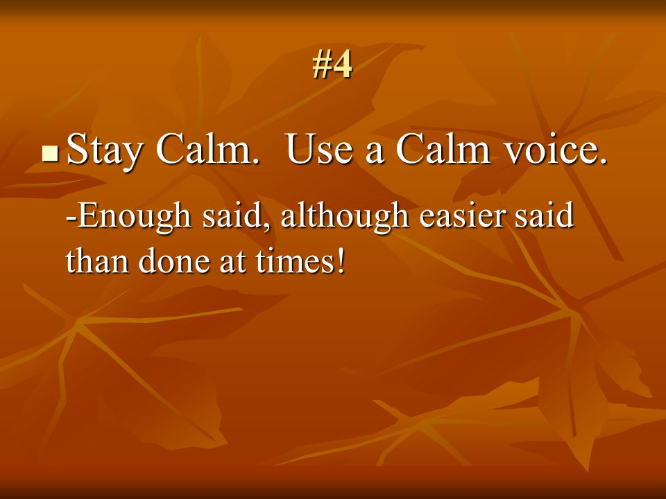 #4 Stay Calm. Use a Calm voice. Stay Calm. Use a Calm voice.