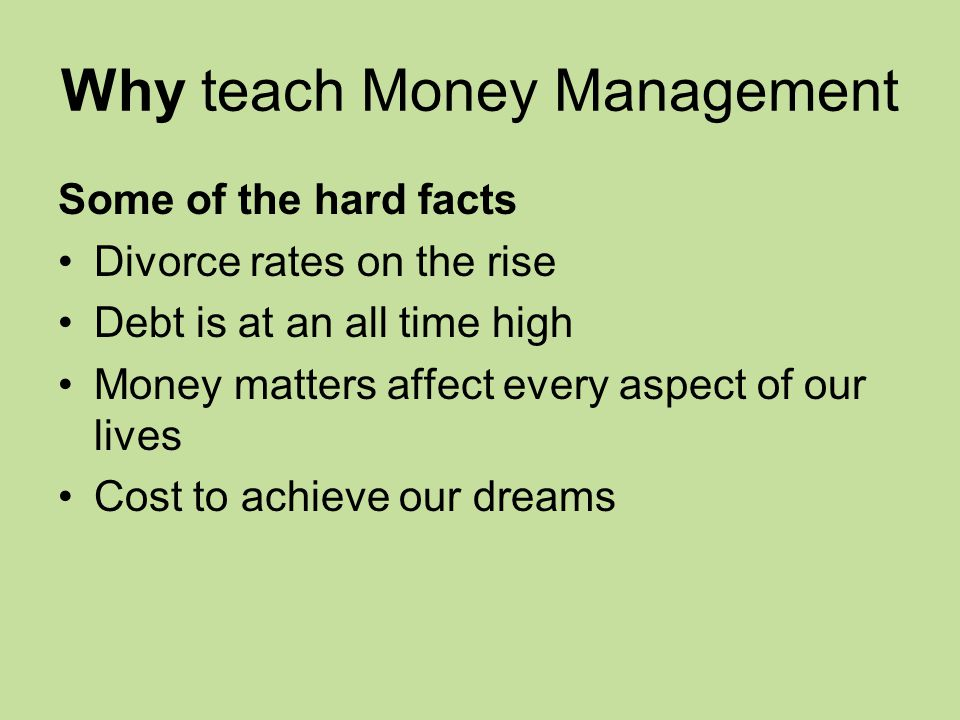 Why teach Money Management Some of the hard facts Divorce rates on the rise Debt is at an all time high Money matters affect every aspect of our lives Cost to achieve our dreams
