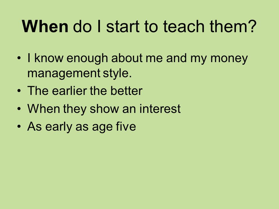 When do I start to teach them. I know enough about me and my money management style.