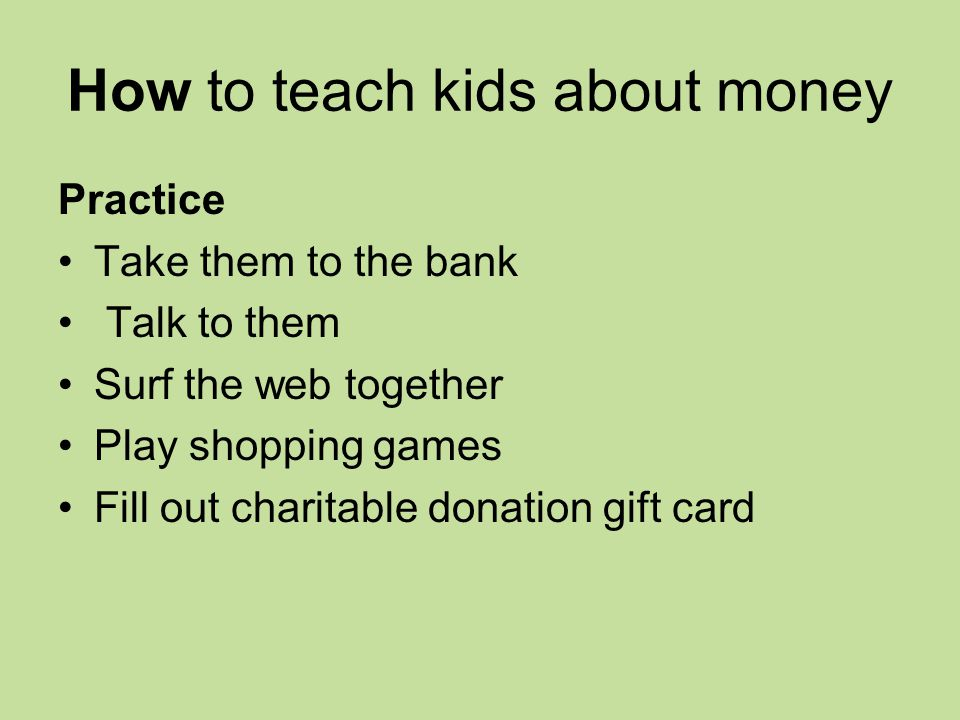 How to teach kids about money Practice Take them to the bank Talk to them Surf the web together Play shopping games Fill out charitable donation gift card