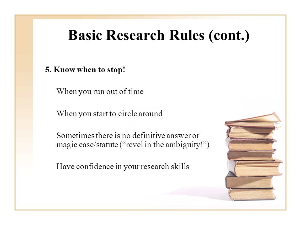 Basic Research Rules (cont.) 5. Know when to stop.