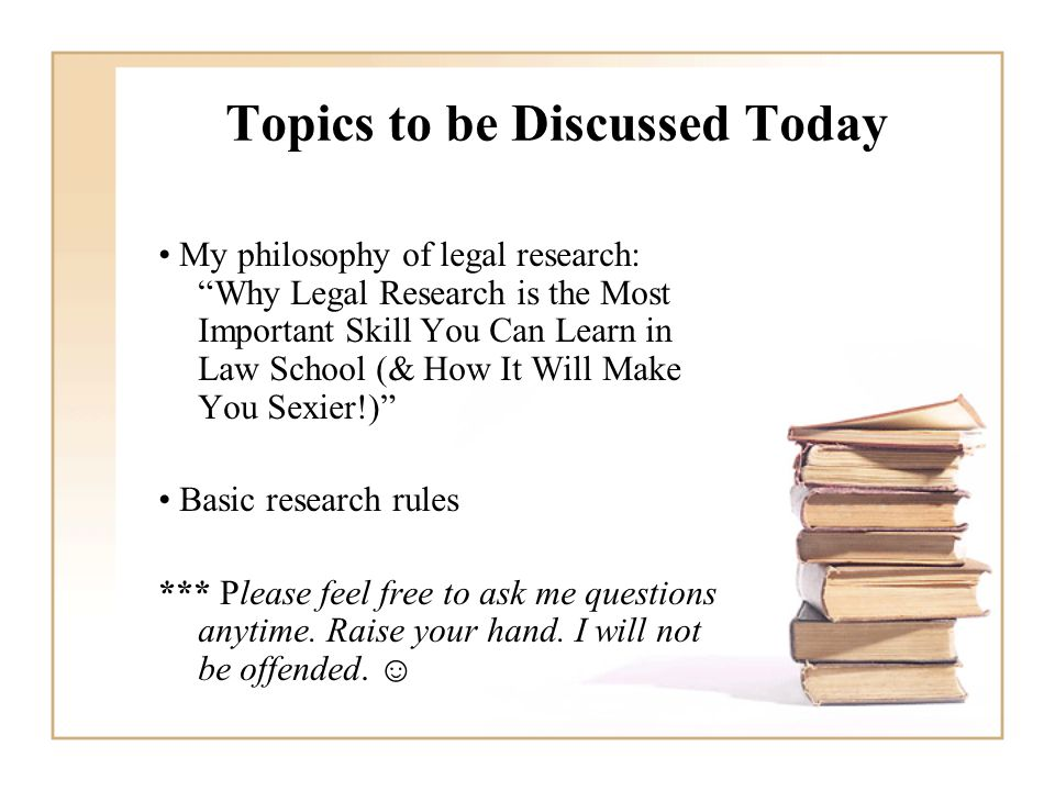 Topics to be Discussed Today My philosophy of legal research: Why Legal Research is the Most Important Skill You Can Learn in Law School (& How It Will Make You Sexier!) Basic research rules *** Please feel free to ask me questions anytime.