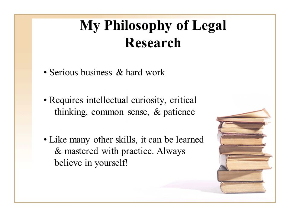 My Philosophy of Legal Research Serious business & hard work Requires intellectual curiosity, critical thinking, common sense, & patience Like many other skills, it can be learned & mastered with practice.
