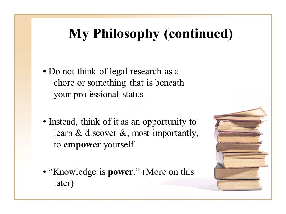 My Philosophy (continued) Do not think of legal research as a chore or something that is beneath your professional status Instead, think of it as an opportunity to learn & discover &, most importantly, to empower yourself Knowledge is power. (More on this later)