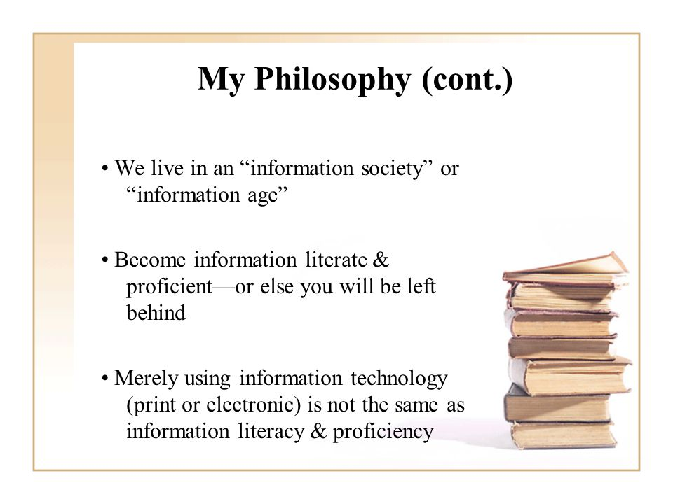 My Philosophy (cont.) We live in an information society or information age Become information literate & proficient—or else you will be left behind Merely using information technology (print or electronic) is not the same as information literacy & proficiency