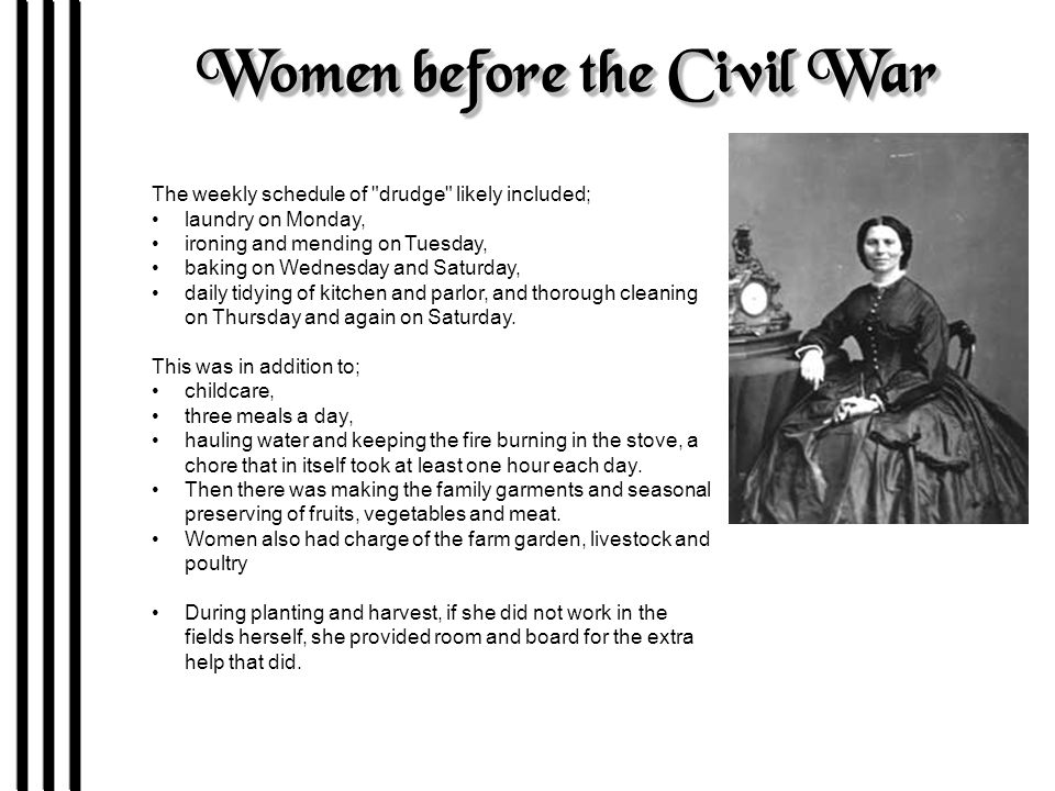 Women before the Civil War The weekly schedule of drudge likely included; laundry on Monday, ironing and mending on Tuesday, baking on Wednesday and Saturday, daily tidying of kitchen and parlor, and thorough cleaning on Thursday and again on Saturday.