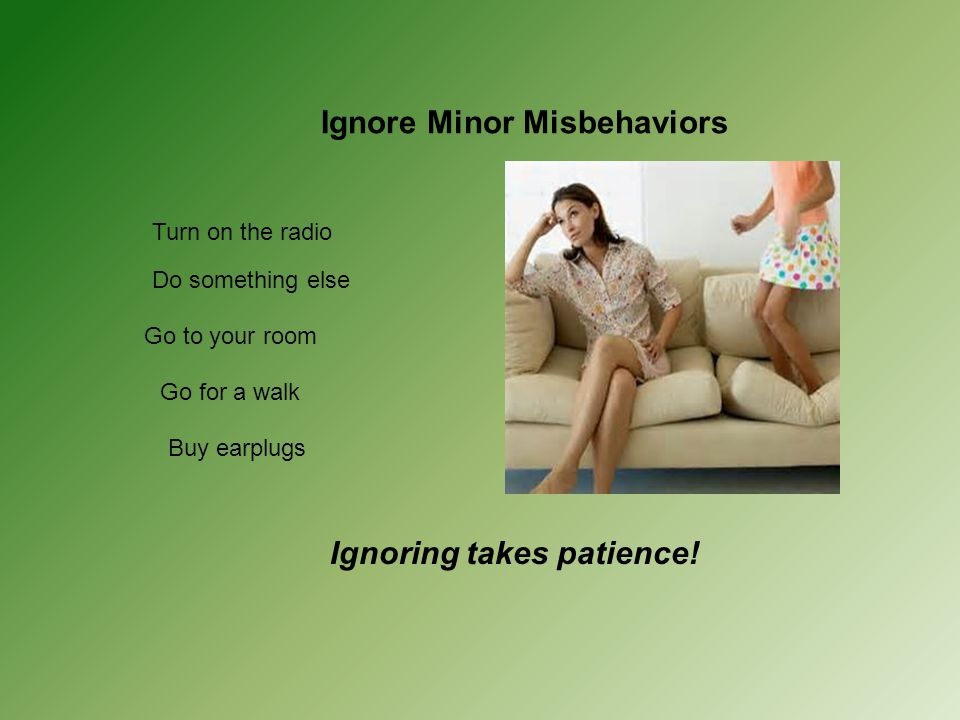 Ignore Minor Misbehaviors Turn on the radio Do something else Go to your room Go for a walk Buy earplugs Ignoring takes patience!