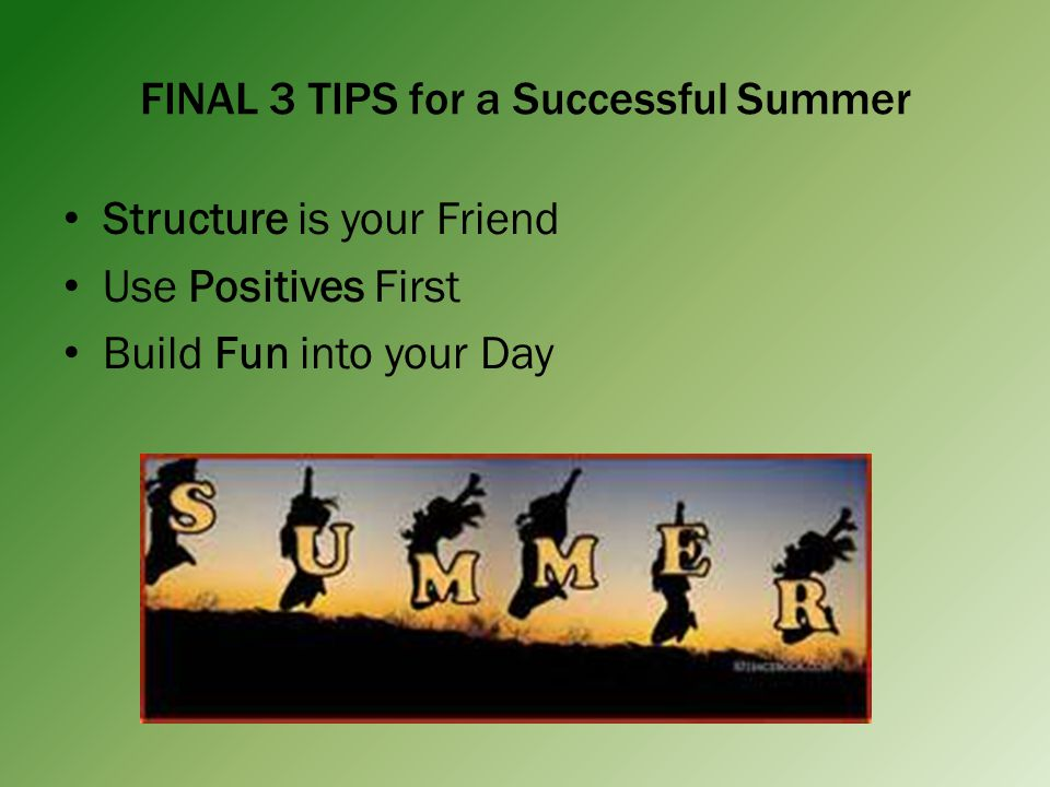 FINAL 3 TIPS for a Successful Summer Structure is your Friend Use Positives First Build Fun into your Day