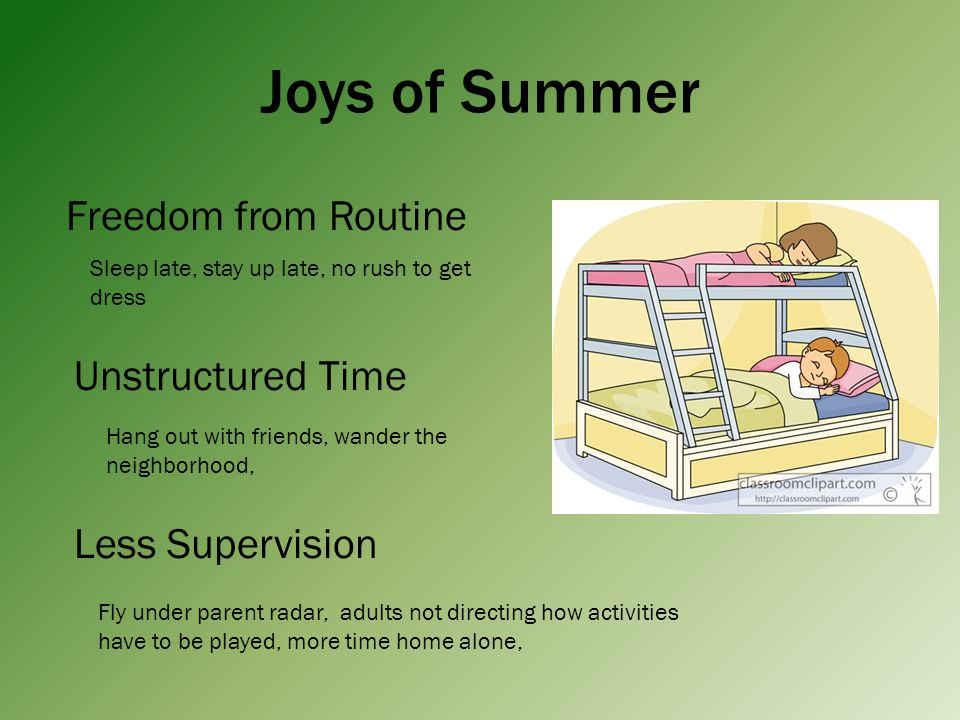 Joys of Summer Freedom from Routine Sleep late, stay up late, no rush to get dress Unstructured Time Hang out with friends, wander the neighborhood, Less Supervision Fly under parent radar, adults not directing how activities have to be played, more time home alone,