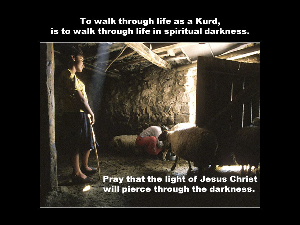 To walk through life as a Kurd, is to walk through life in spiritual darkness.