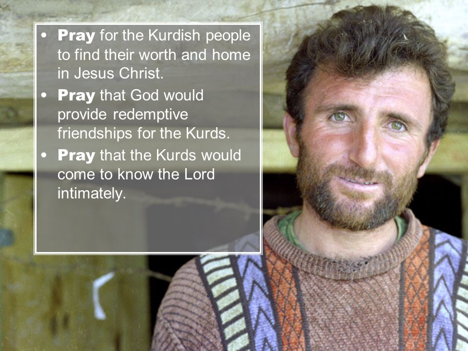 Pray for the Kurdish people to find their worth and home in Jesus Christ.
