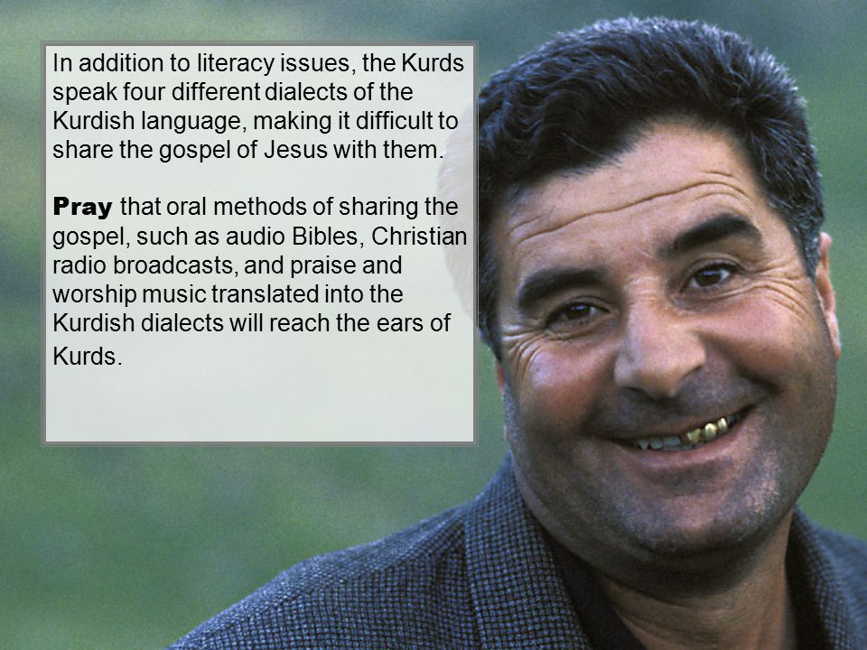 In addition to literacy issues, the Kurds speak four different dialects of the Kurdish language, making it difficult to share the gospel of Jesus with them.