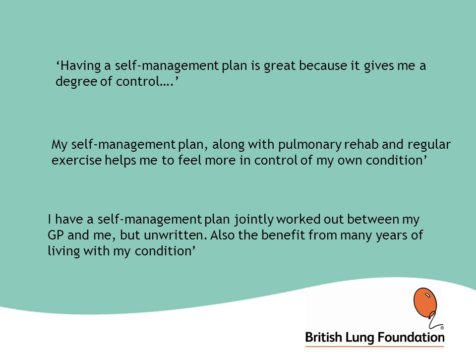 'Having a self-management plan is great because it gives me a degree of control….' My self-management plan, along with pulmonary rehab and regular exercise helps me to feel more in control of my own condition' I have a self-management plan jointly worked out between my GP and me, but unwritten.