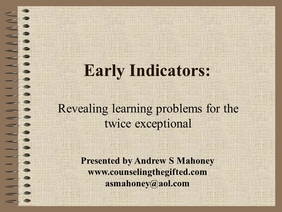 Early Indicators: Revealing learning problems for the twice exceptional Presented by Andrew S Mahoney www.counselingthegifted.com asmahoney@aol.com