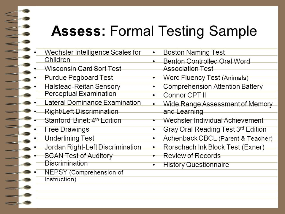 Assess: Formal Testing Sample Wechsler Intelligence Scales for Children Wisconsin Card Sort Test Purdue Pegboard Test Halstead-Reitan Sensory Perceptual Examination Lateral Dominance Examination Right/Left Discrimination Stanford-Binet: 4 th Edition Free Drawings Underlining Test Jordan Right-Left Discrimination SCAN Test of Auditory Discrimination NEPSY (Comprehension of Instruction) Boston Naming Test Benton Controlled Oral Word Association Test Word Fluency Test (Animals) Comprehension Attention Battery Connor CPT II Wide Range Assessment of Memory and Learning Wechsler Individual Achievement Gray Oral Reading Test 3 rd Edition Achenback CBCL (Parent & Teacher) Rorschach Ink Block Test (Exner) Review of Records History Questionnaire