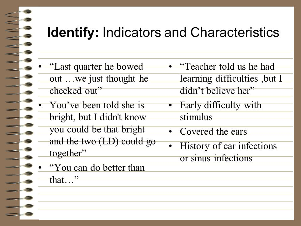 Identify: Indicators and Characteristics Last quarter he bowed out …we just thought he checked out You've been told she is bright, but I didn t know you could be that bright and the two (LD) could go together You can do better than that… Teacher told us he had learning difficulties,but I didn't believe her Early difficulty with stimulus Covered the ears History of ear infections or sinus infections